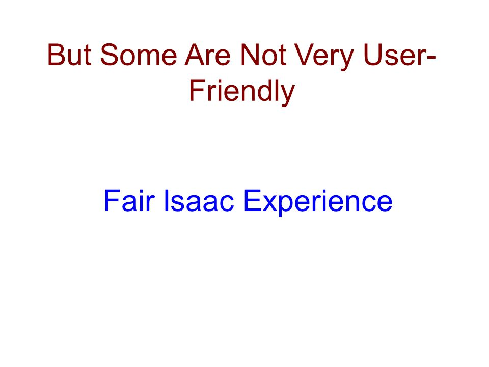 But Some Are Not Very User- Friendly Fair Isaac Experience
