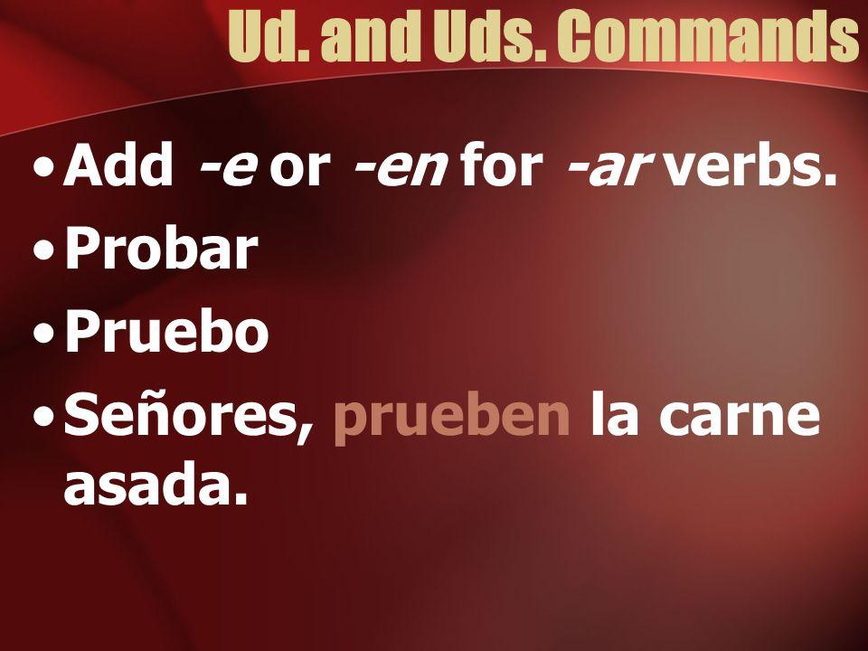 Ud. and Uds. Commands Add -e or -en for -ar verbs. Probar Pruebo Señores, prueben la carne asada.