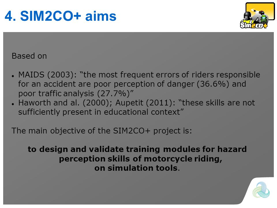 4. SIM2CO+ aims Based on MAIDS (2003): the most frequent errors of riders responsible for an accident are poor perception of danger (36.6%) and poor t