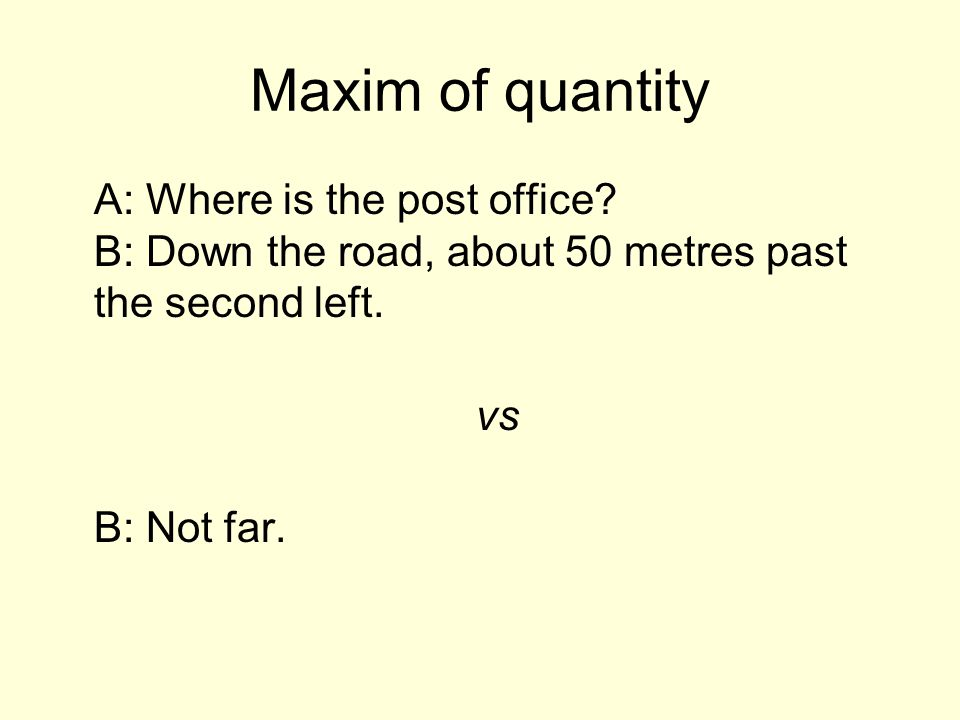 Maxim of quantity A: Where is the post office.