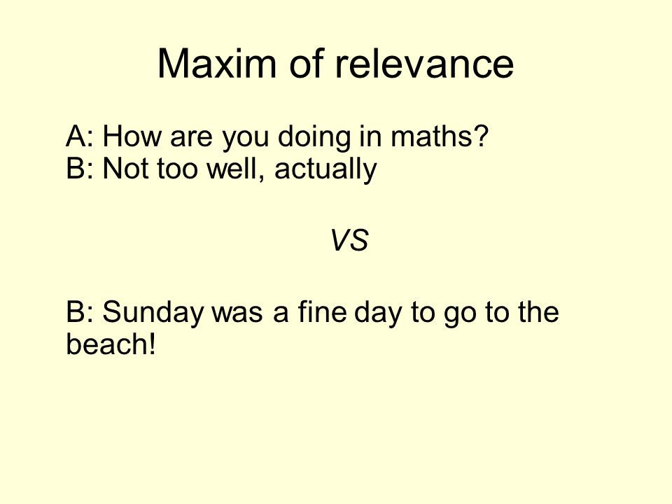 Maxim of relevance A: How are you doing in maths.