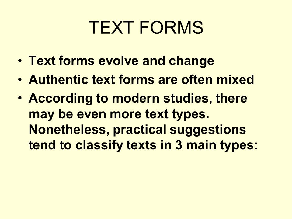 TEXT FORMS Text forms evolve and change Authentic text forms are often mixed According to modern studies, there may be even more text types.