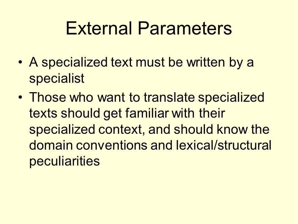 External Parameters A specialized text must be written by a specialist Those who want to translate specialized texts should get familiar with their specialized context, and should know the domain conventions and lexical/structural peculiarities