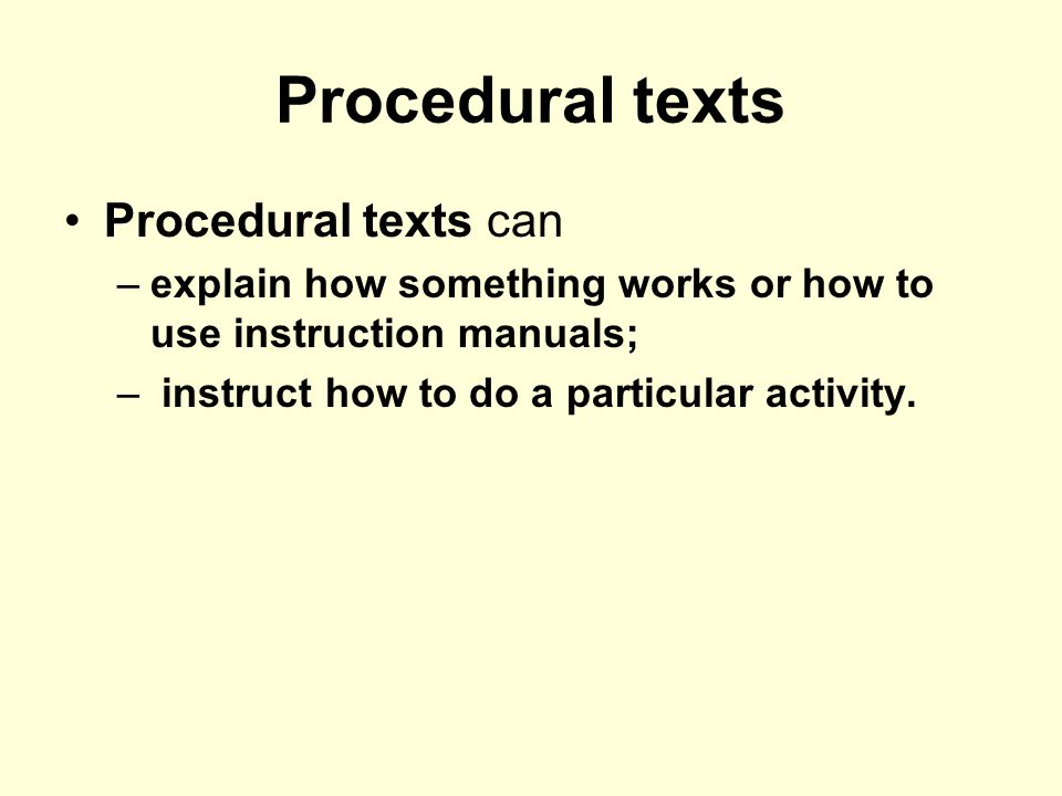 Procedural texts Procedural texts can –explain how something works or how to use instruction manuals; – instruct how to do a particular activity.