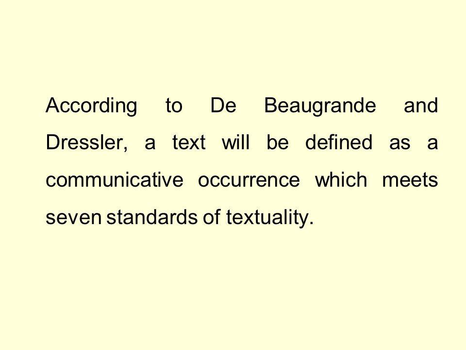 According to De Beaugrande and Dressler, a text will be defined as a communicative occurrence which meets seven standards of textuality.