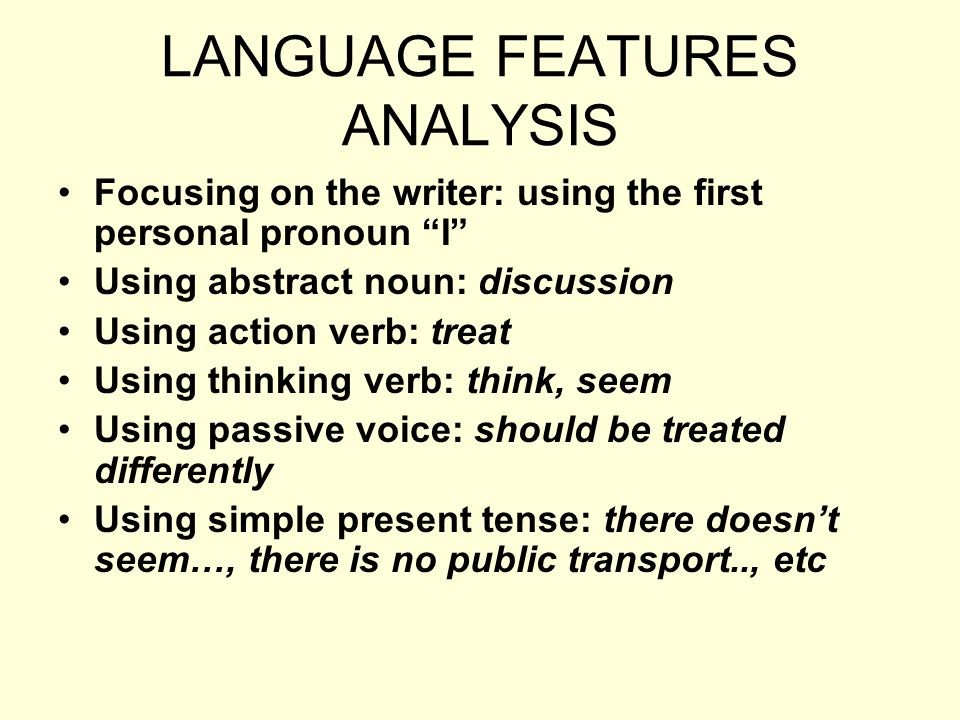 LANGUAGE FEATURES ANALYSIS Focusing on the writer: using the first personal pronoun I Using abstract noun: discussion Using action verb: treat Using thinking verb: think, seem Using passive voice: should be treated differently Using simple present tense: there doesnt seem…, there is no public transport.., etc