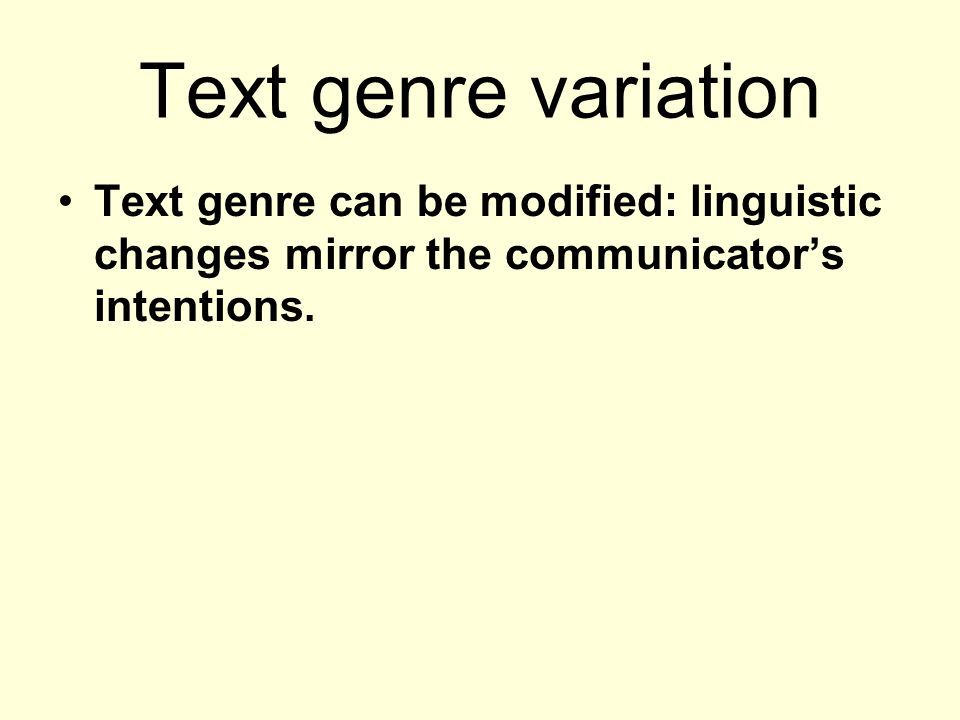 Text genre variation Text genre can be modified: linguistic changes mirror the communicators intentions.