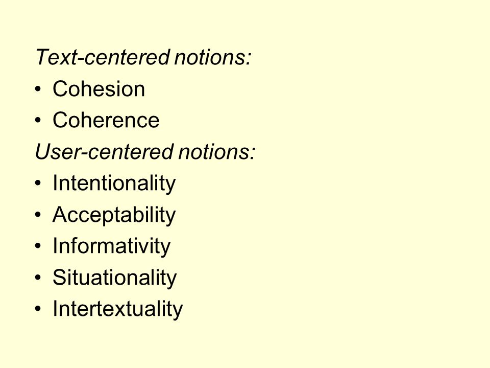 Text-centered notions: Cohesion Coherence User-centered notions: Intentionality Acceptability Informativity Situationality Intertextuality