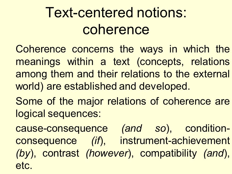 Text-centered notions: coherence Coherence concerns the ways in which the meanings within a text (concepts, relations among them and their relations to the external world) are established and developed.
