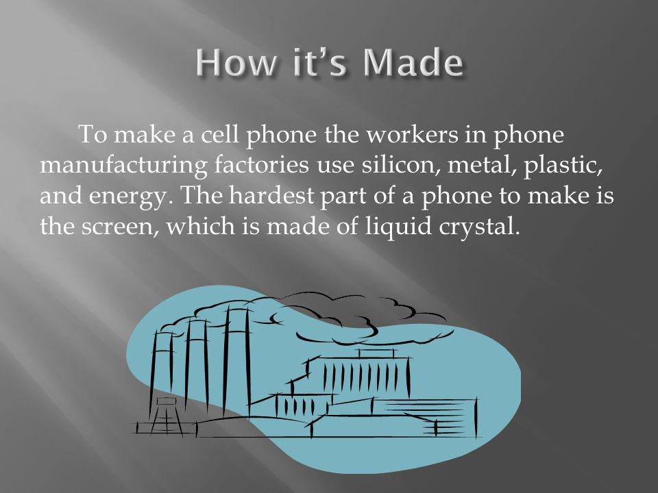 To make a cell phone the workers in phone manufacturing factories use silicon, metal, plastic, and energy.