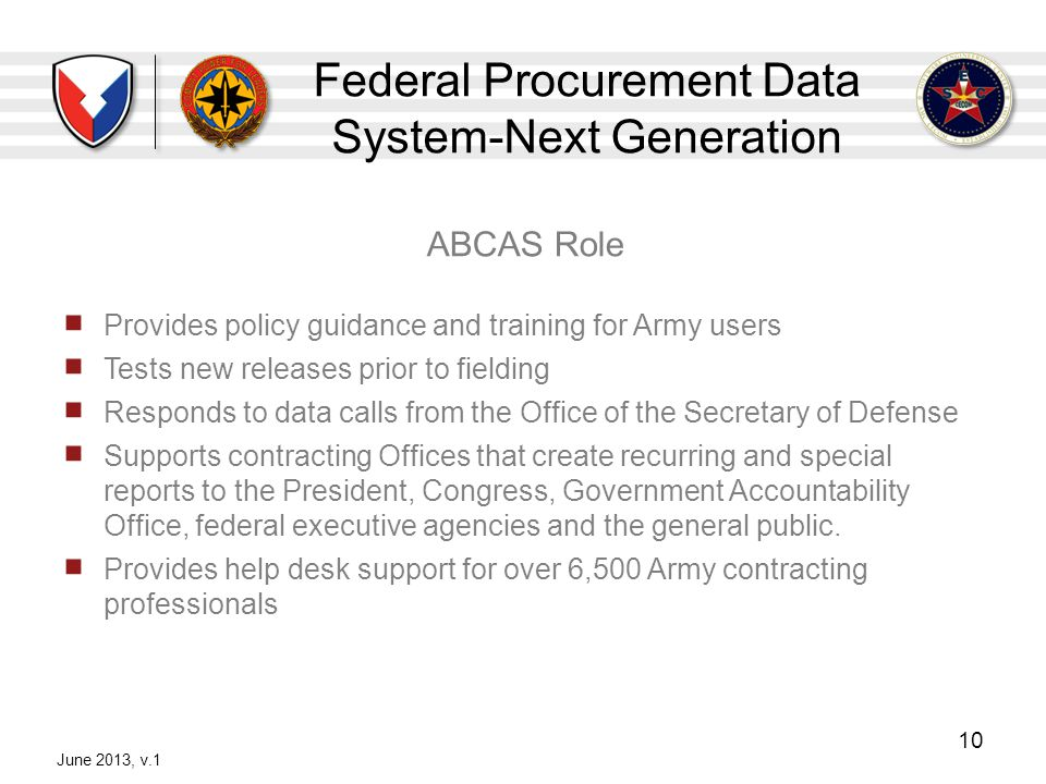 Federal Procurement Data System-Next Generation ABCAS Role Provides policy guidance and training for Army users Tests new releases prior to fielding R
