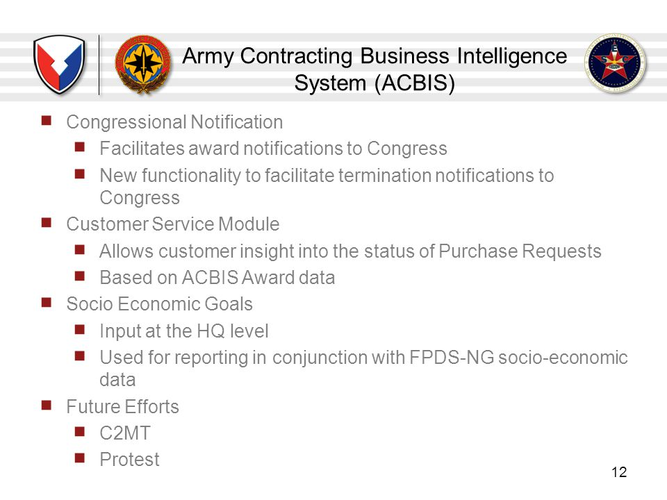 Army Contracting Business Intelligence System (ACBIS) 12 Congressional Notification Facilitates award notifications to Congress New functionality to f