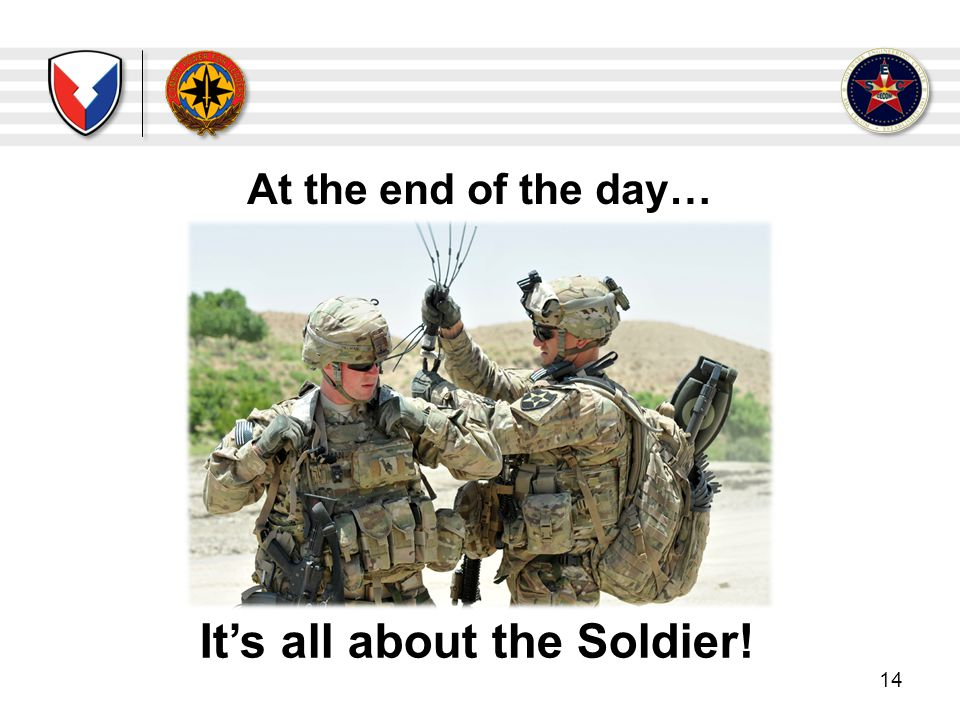 At the end of the day… 14 Its all about the Soldier!