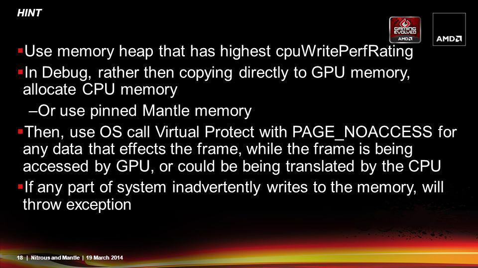 18| Nitrous and Mantle | 19 March 2014 HINT Use memory heap that has highest cpuWritePerfRating In Debug, rather then copying directly to GPU memory,
