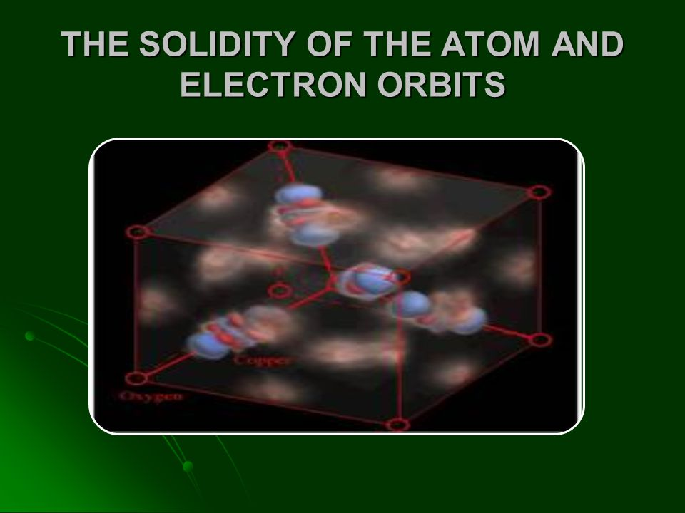THE SOLIDITY OF THE ATOM AND ELECTRON ORBITS