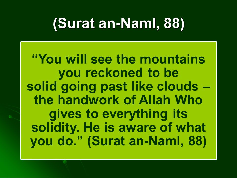 (Surat an-Naml, 88) You will see the mountains you reckoned to be solid going past like clouds – the handwork of Allah Who gives to everything its sol