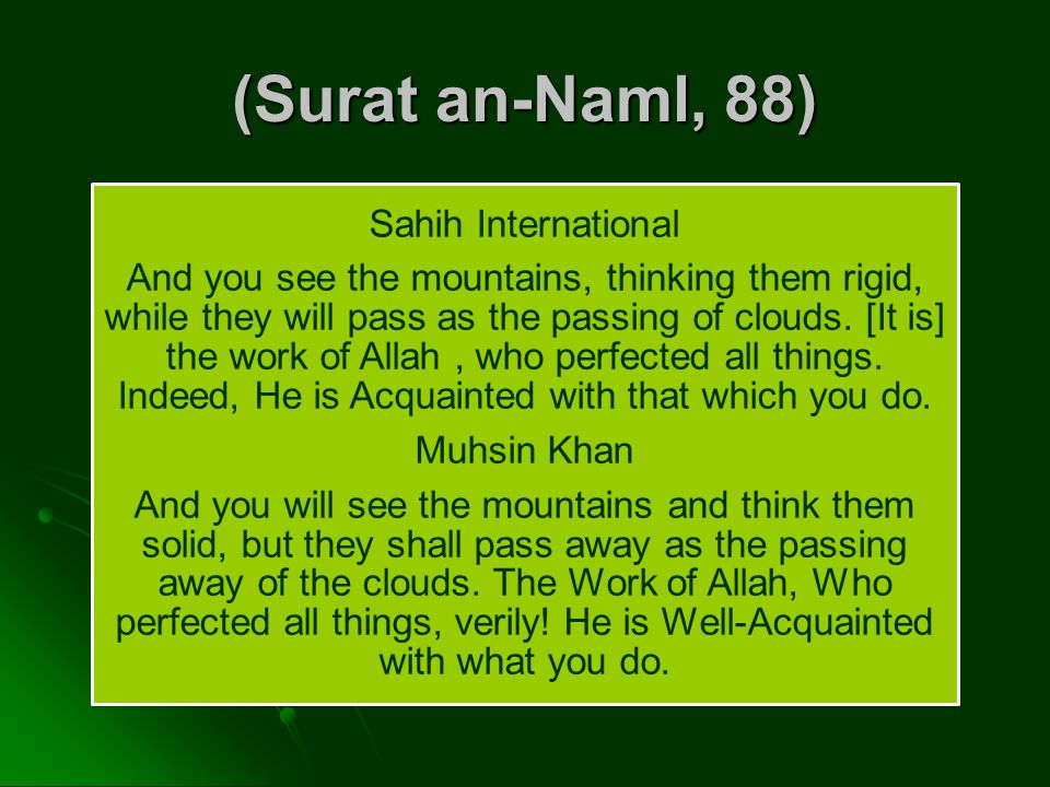 Sahih International And you see the mountains, thinking them rigid, while they will pass as the passing of clouds. [It is] the work of Allah, who perf