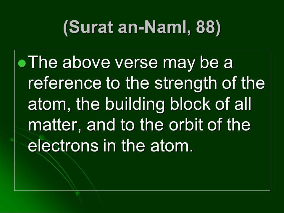(Surat an-Naml, 88) The above verse may be a reference to the strength of the atom, the building block of all matter, and to the orbit of the electron