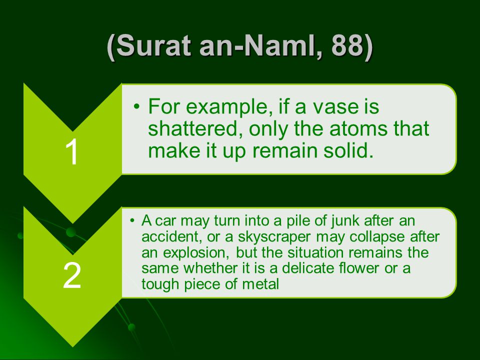 (Surat an-Naml, 88) 1 For example, if a vase is shattered, only the atoms that make it up remain solid. 2 A car may turn into a pile of junk after an
