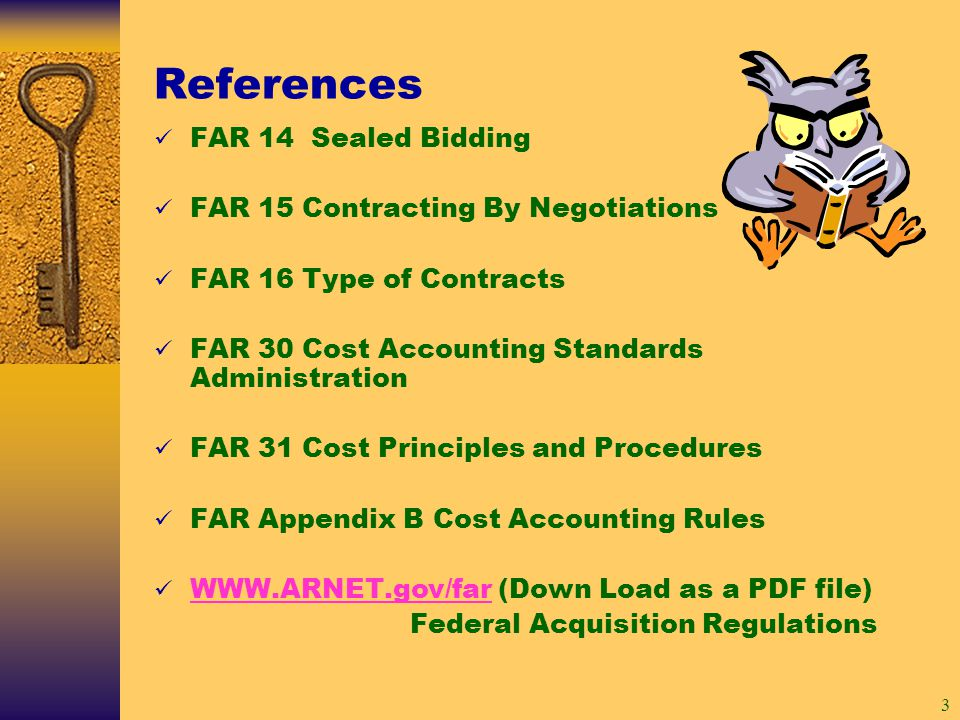 3 References FAR 14 Sealed Bidding FAR 15 Contracting By Negotiations FAR 16 Type of Contracts FAR 30 Cost Accounting Standards Administration FAR 31 Cost Principles and Procedures FAR Appendix B Cost Accounting Rules WWW.ARNET.gov/far (Down Load as a PDF file) WWW.ARNET.gov/far Federal Acquisition Regulations