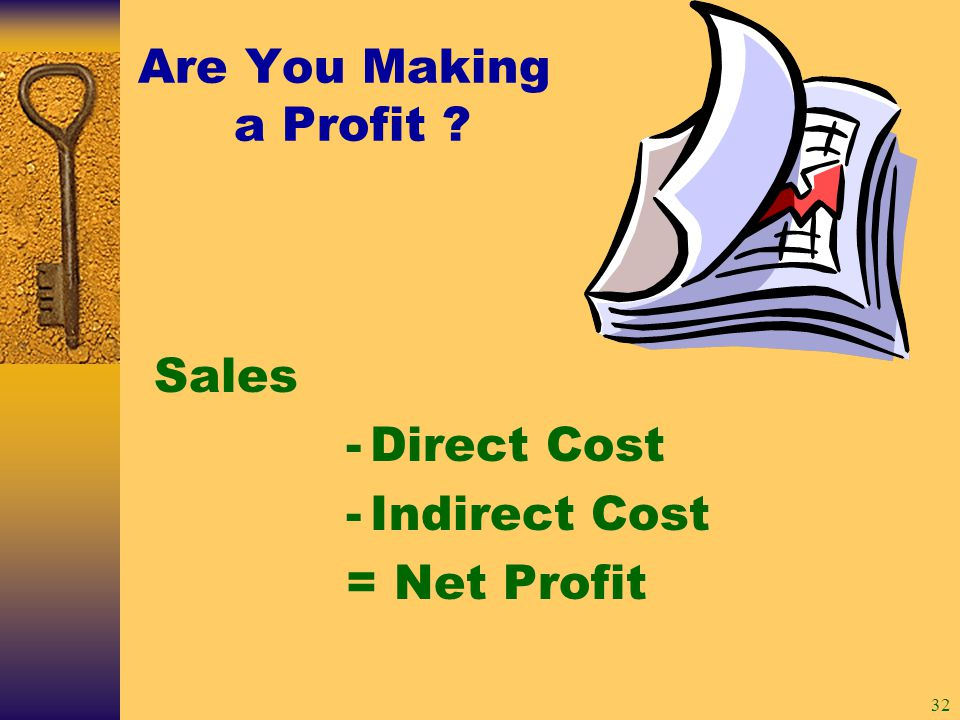 32 Sales -Direct Cost -Indirect Cost = Net Profit Are You Making a Profit