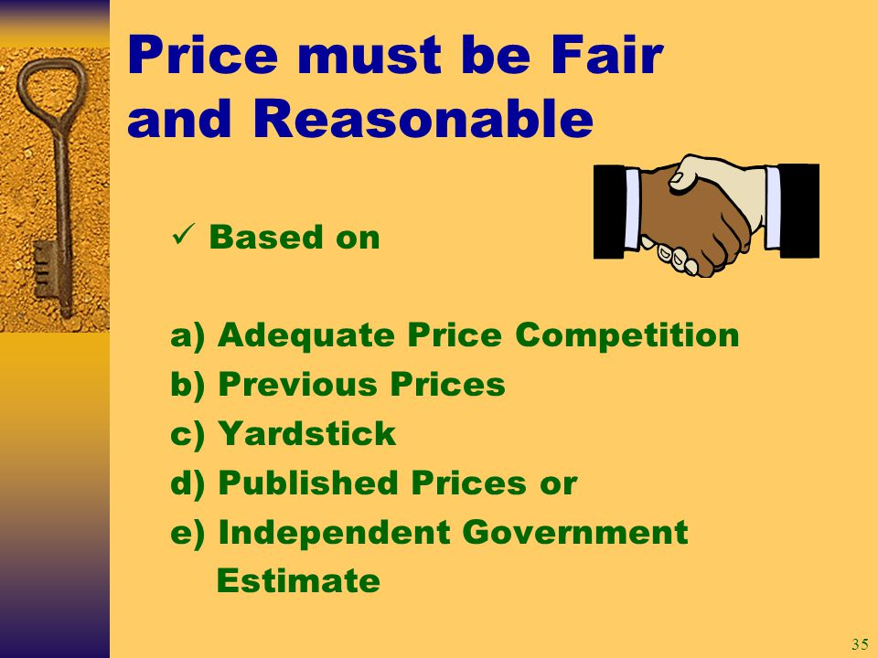 35 Price must be Fair and Reasonable Based on a) Adequate Price Competition b) Previous Prices c) Yardstick d) Published Prices or e) Independent Government Estimate