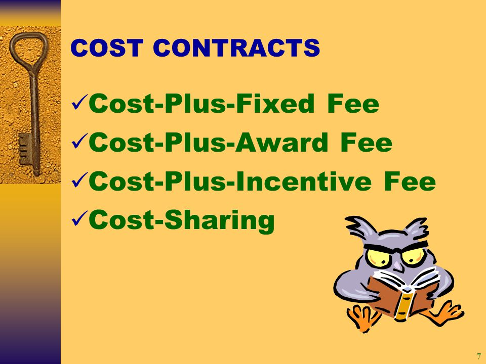 7 COST CONTRACTS Cost-Plus-Fixed Fee Cost-Plus-Award Fee Cost-Plus-Incentive Fee Cost-Sharing