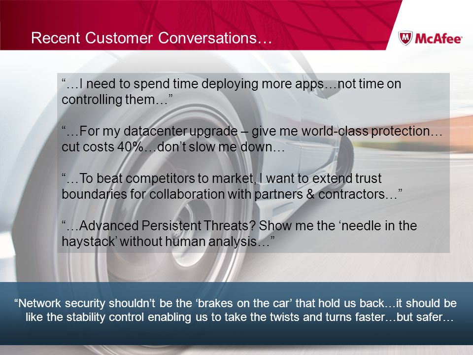 Confidential McAfee Internal Use Only 7Title of presentation Recent Customer Conversations… Network security shouldnt be the brakes on the car that hold us back…it should be like the stability control enabling us to take the twists and turns faster…but safer… …I need to spend time deploying more apps…not time on controlling them… …For my datacenter upgrade – give me world-class protection… cut costs 40%…dont slow me down… …To beat competitors to market, I want to extend trust boundaries for collaboration with partners & contractors… …Advanced Persistent Threats.