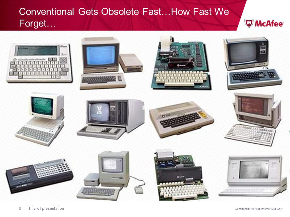 Confidential McAfee Internal Use Only 9Title of presentation Conventional Gets Obsolete Fast…How Fast We Forget…