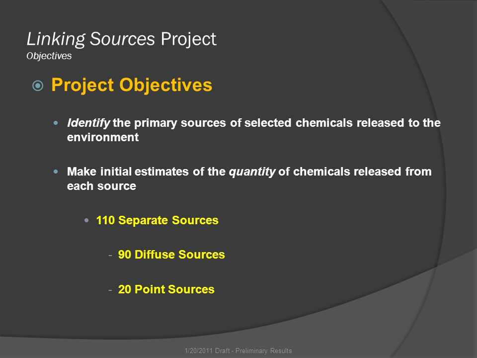 Linking Sources Project Objectives Project Objectives Identify the primary sources of selected chemicals released to the environment Make initial estimates of the quantity of chemicals released from each source 110 Separate Sources -90 Diffuse Sources -20 Point Sources 1/20/2011 Draft - Preliminary Results