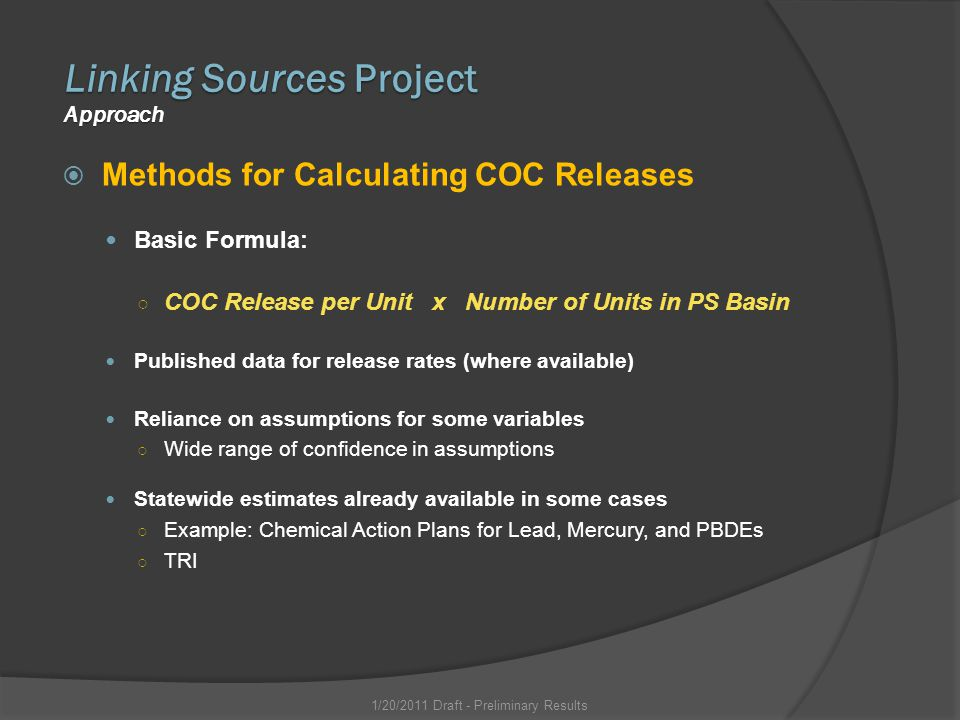 Methods for Calculating COC Releases Basic Formula: COC Release per Unit x Number of Units in PS Basin Published data for release rates (where available) Reliance on assumptions for some variables Wide range of confidence in assumptions Statewide estimates already available in some cases Example: Chemical Action Plans for Lead, Mercury, and PBDEs TRI Linking Sources Project Approach 1/20/2011 Draft - Preliminary Results