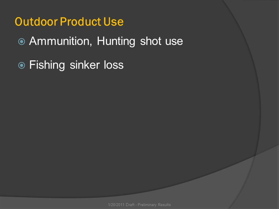 Outdoor Product Use Ammunition, Hunting shot use Fishing sinker loss 1/20/2011 Draft - Preliminary Results
