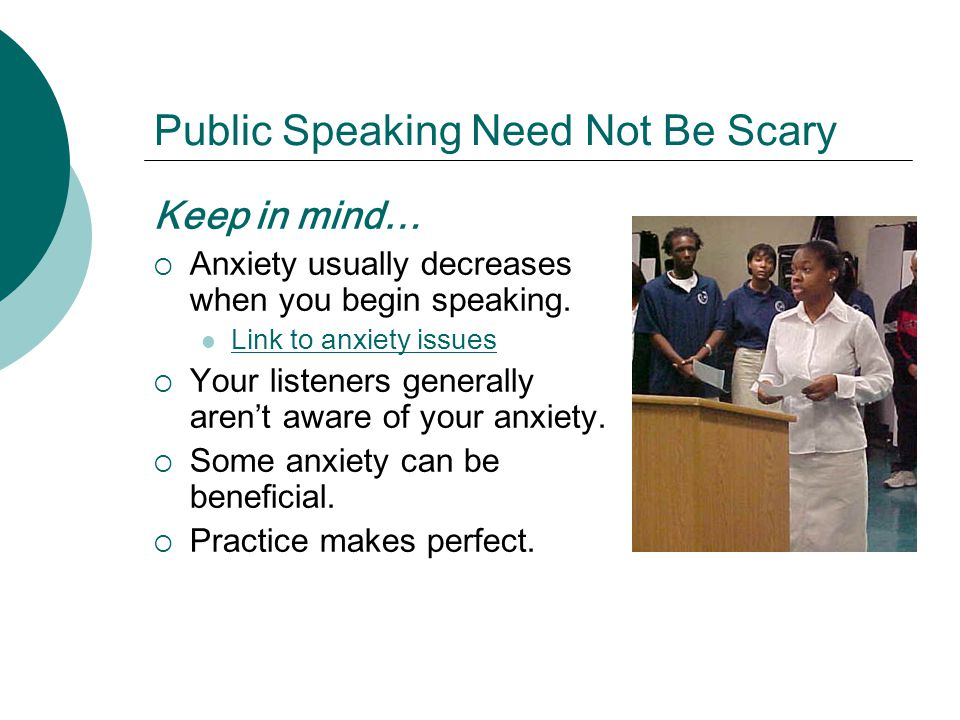 Public Speaking Need Not Be Scary Keep in mind… Anxiety usually decreases when you begin speaking.