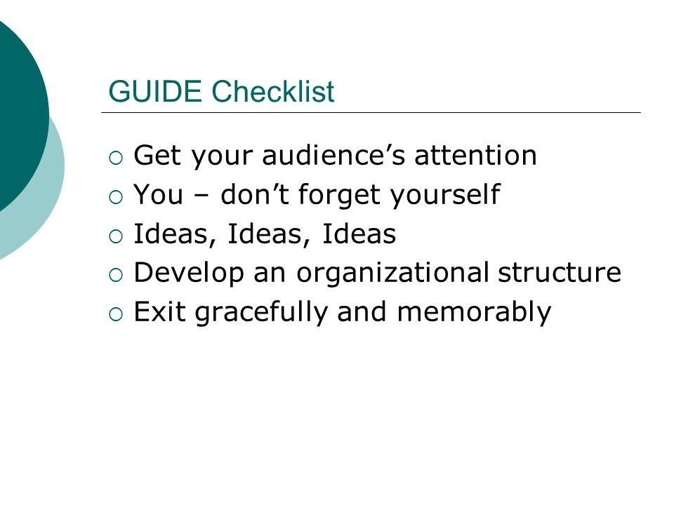 GUIDE Checklist Get your audiences attention You – dont forget yourself Ideas, Ideas, Ideas Develop an organizational structure Exit gracefully and memorably