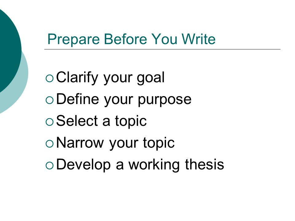 Prepare Before You Write Clarify your goal Define your purpose Select a topic Narrow your topic Develop a working thesis