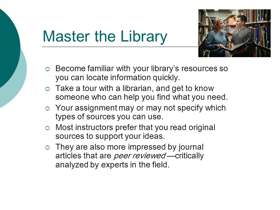Master the Library Become familiar with your librarys resources so you can locate information quickly.