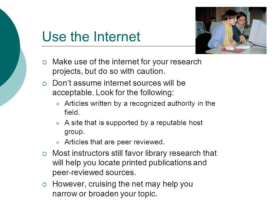 Use the Internet Make use of the internet for your research projects, but do so with caution.