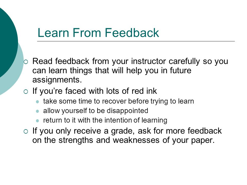 Learn From Feedback Read feedback from your instructor carefully so you can learn things that will help you in future assignments.