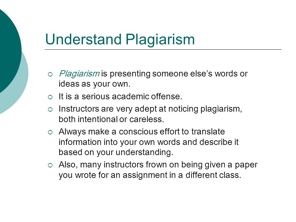 Understand Plagiarism Plagiarism is presenting someone elses words or ideas as your own.