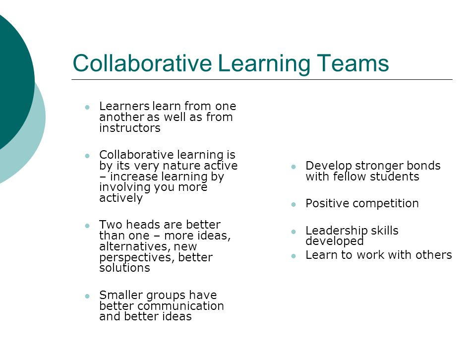 Collaborative Learning Teams Learners learn from one another as well as from instructors Collaborative learning is by its very nature active – increase learning by involving you more actively Two heads are better than one – more ideas, alternatives, new perspectives, better solutions Smaller groups have better communication and better ideas Develop stronger bonds with fellow students Positive competition Leadership skills developed Learn to work with others