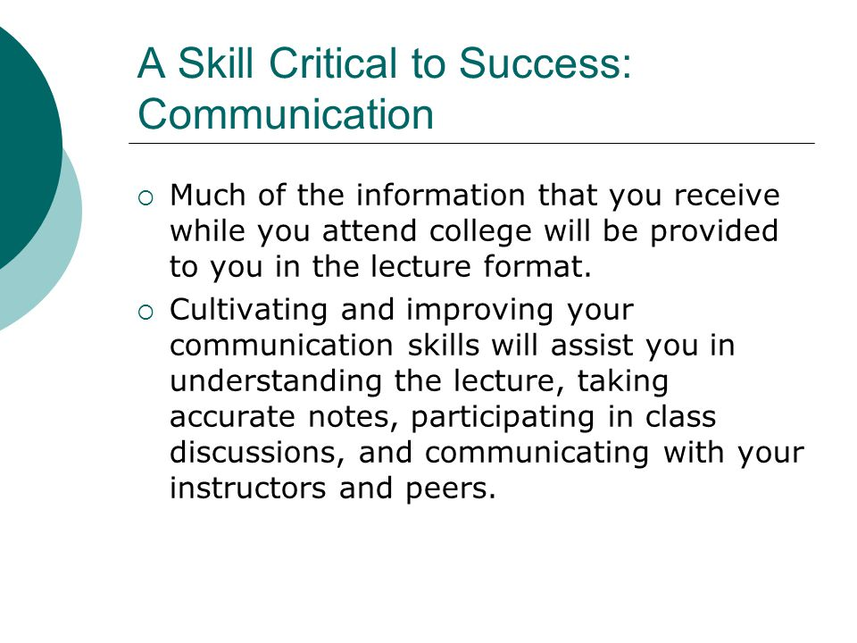 A Skill Critical to Success: Communication Much of the information that you receive while you attend college will be provided to you in the lecture format.