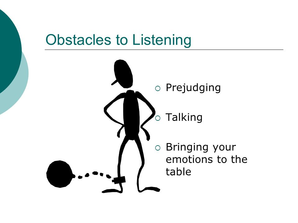 Obstacles to Listening Prejudging Talking Bringing your emotions to the table