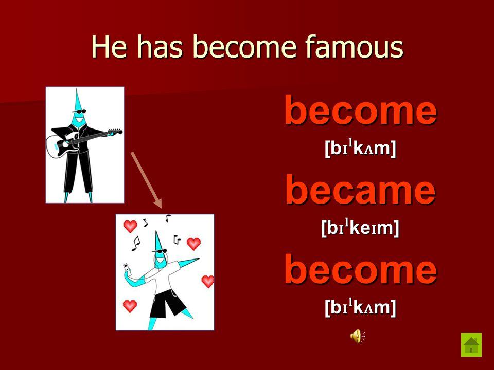 He has become famous become [b ɪˡ k ʌ m] became [b ɪˡ ke ɪ m] become [b ɪˡ k ʌ m]