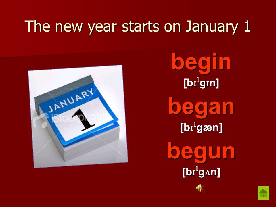 The new year starts on January 1 begin [b ɪˡ g ɪ n] began [b ɪˡ gæn] begun [b ɪˡ g ʌ n]