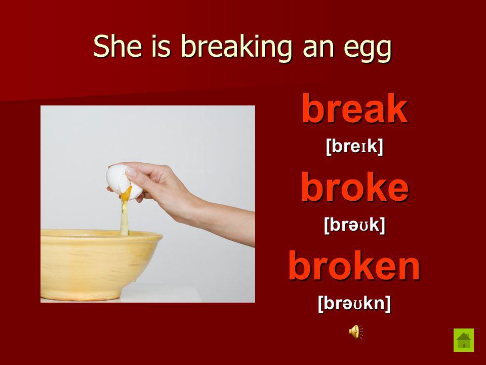 She is breaking an egg break [bre ɪ k] broke [brə ʊ k] broken [brə ʊ kn]