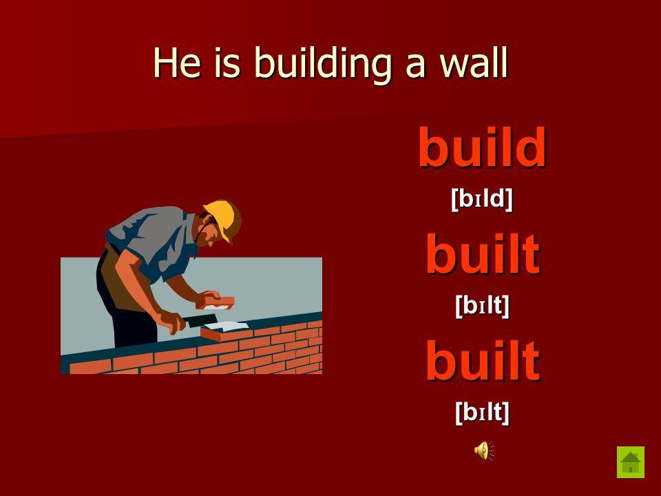 He is building a wall build [b ɪ ld] built [b ɪ lt] built