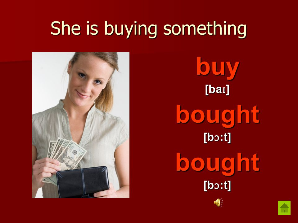 She is buying something buy [ba ɪ ] bought [b ɔ :t] bought