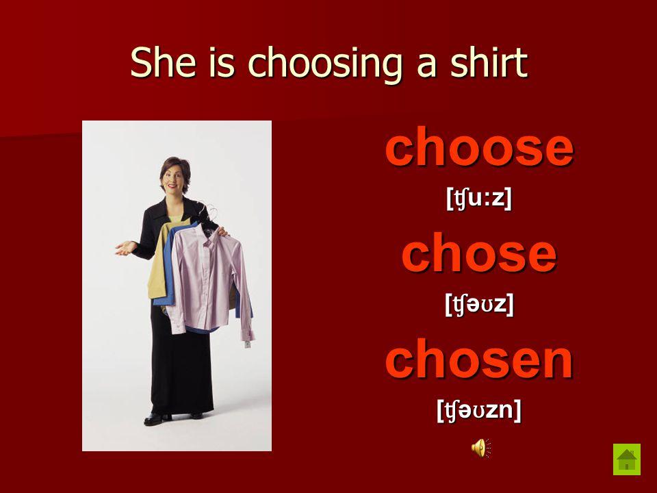 She is choosing a shirt choose [ ʧ u:z] chose [ ʧ ə ʊ z] chosen [ ʧ ə ʊ zn]