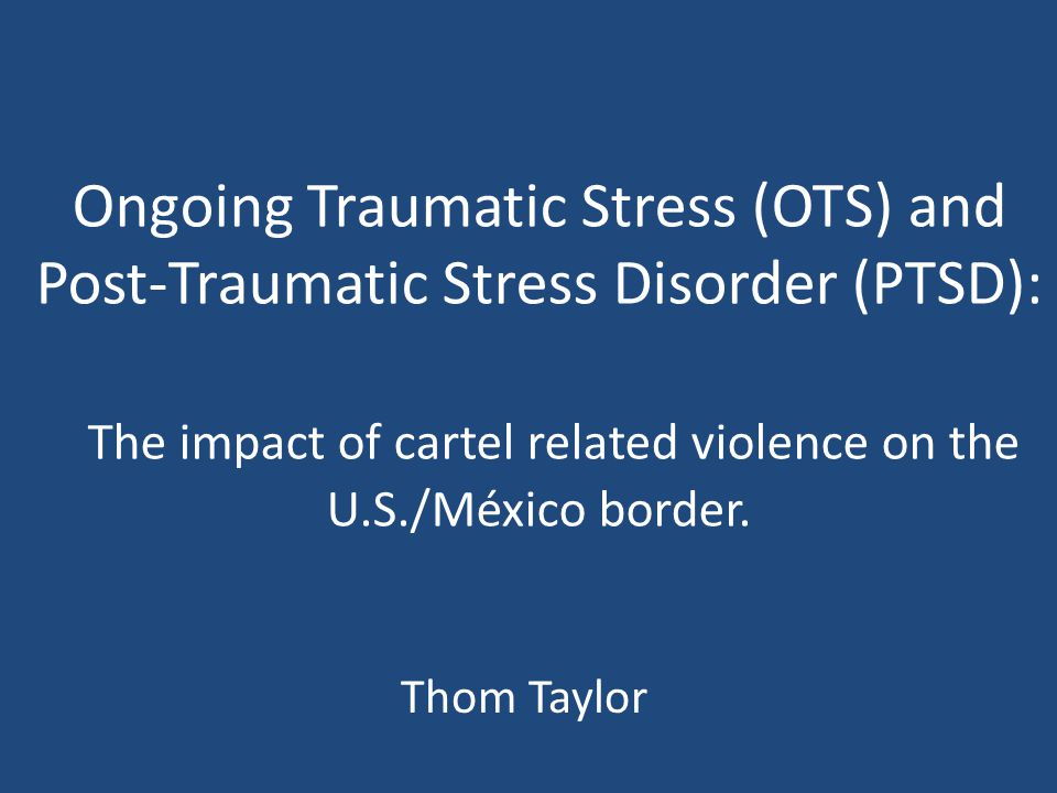 Ongoing Traumatic Stress (OTS) and Post-Traumatic Stress Disorder (PTSD): The impact of cartel related violence on the U.S./México border. Thom Taylor