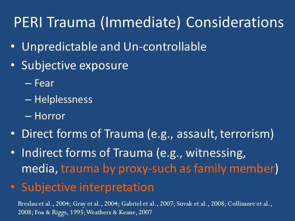 PERI Trauma (Immediate) Considerations Unpredictable and Un-controllable Subjective exposure – Fear – Helplessness – Horror Direct forms of Trauma (e.g., assault, terrorism) Indirect forms of Trauma (e.g., witnessing, media, trauma by proxy-such as family member) Subjective interpretation Breslau et al., 2004; Gray et al., 2004; Gabriel et al., 2007; Suvak et al., 2008; Collimore et al., 2008; Foa & Riggs, 1995; Weathers & Keane, 2007